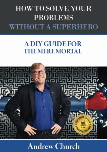 How To Solve your Problems Without A Superhero: A DIY Guide For The Mere ()