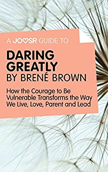 A Joosr Guide to... Daring Greatly by Brené Brown: How the Courage to Be Vulnerable Transforms