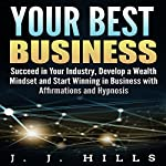 Your Best Business: Succeed in Your Industry, Develop a Wealth Mindset and Start Winning in Business with Affirmations and Hypnosis | J. J. Hills