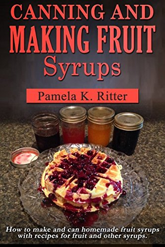 Canning and Making Fruit Syrups: How to make and can homemade fruit syrups with recipes for fruit and other -