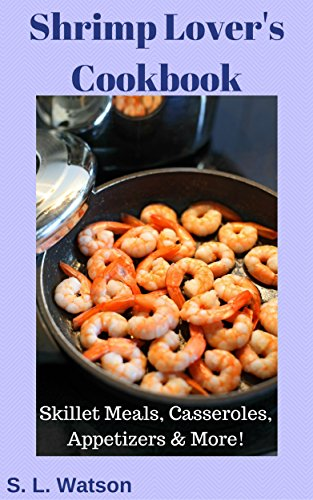Shrimp Lover's Cookbook: Skillet Meals, Casseroles, Appetizers & More! (Southern Cooking Recipes Book 55) by S. L.  Watson