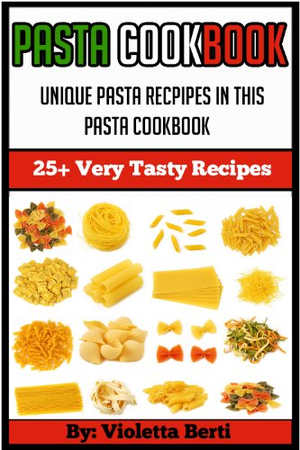 Delicious Pasta Dishes (Pasta Cookbook: 25+ delicious pasta recipes (pasta cookbook, pasta dishes, pasta recipes, pasta vegan,spaghetti recipes, lasagna recipes,pasta sauce))