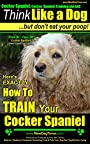Cocker Spaniel, Cocker Spaniel Training AAA AKC | Think Like a Dog, But Don't Eat Your Poop! | Cocker Spaniel Breed Expert Training: Here's EXACTLY How To TRAIN Your Cocker Spaniel