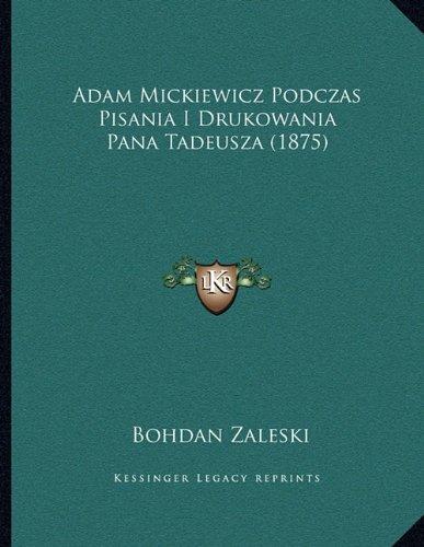 Adam Mickiewicz Podczas Pisania I Drukowania Pana Tadeusza (1875) (Polish Edition)