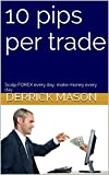 10 pips per trade: Scalp FOREX every day, make money every day