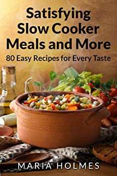 Satisfying Slow Cooker Meals and More by [Holmes, Maria]