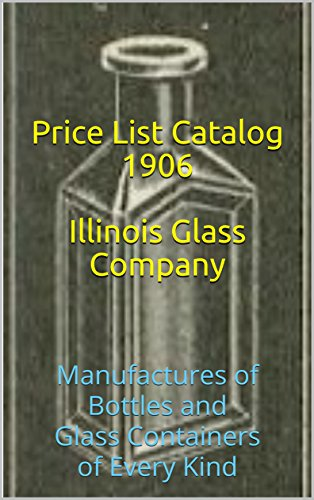 Illustrated Catalogue & Price List - Illinois Glass Company - 1906: Manufactures of Bottles and Glass Containers of Every Kind