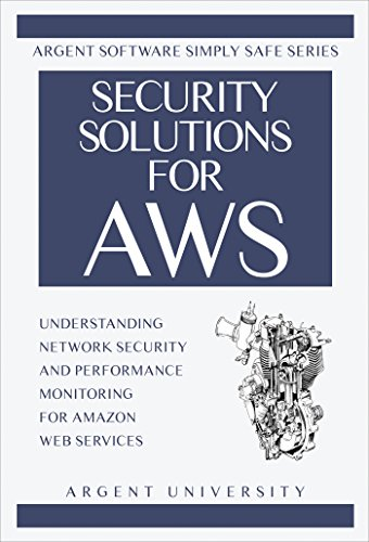 Security Solutions for AWS: Understanding Network Security and Performance Monitoring for Amazon Web Services (Argent Software Simply Safe Book 1) (Monitoring Solution)