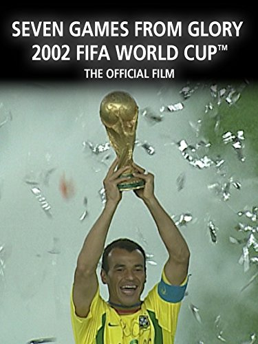 Seven Games From Glory: The Official Film of 2002 FIFA World Cup Korea/JapanTM