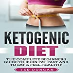 Ketogenic Diet: The Complete Beginners Guide to Burn Fat Fast and to Eat & Feel Healthy | Ted Duncan