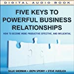 Five Keys to Powerful Business Relationships: How to Become More Productive, Effective, and Influential | Sallie J. Sherman,Joseph P. Sperry,Steve Vucelich