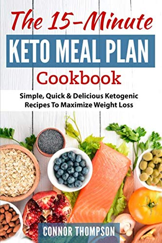 The 15 Minute Keto Meal Plan: Simple, Quick & Delicious Ketogenic Recipes To Maximize Weight Loss by Connor Thompson