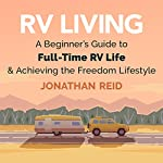 RV Living: A Beginners Guide to Full-Time RV Life and Achieving the Freedom Lifestyle | Jonathan Reid