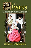 Alvarez, a Spanish Colonial Family, Wayne E. Torbert, 1614930023