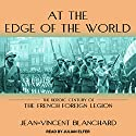 At the Edge of the World: The Heroic Century of the French Foreign Legion Audiobook by Jean-Vincent Blanchard Narrated by Julian Elfer