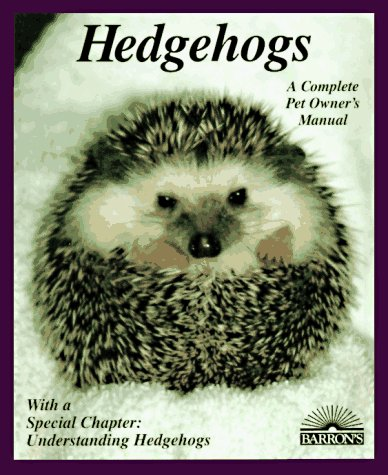 Hedgehogs: How to Take Care of Them and Understand Them (Complete Pet Owner's Manual)