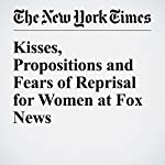 Kisses, Propositions and Fears of Reprisal for Women at Fox News | Jim Rutenberg,Emily Steel