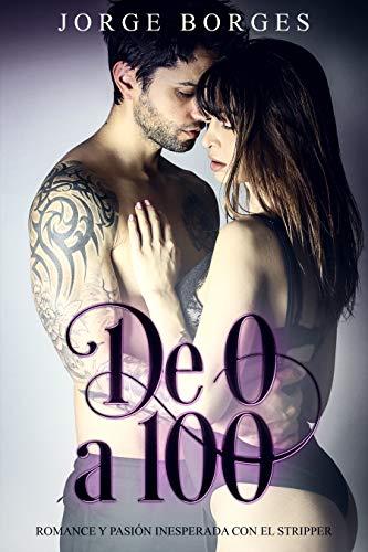 De 0 a 100: Romance y Pasión Inesperada con el Stripper (Novela Romántica y Erótica) por Jorge Borges