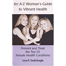 An A-Z Women's Guide to Vibrant Health: Prevent and Treat the Top 25 Female Health Conditions