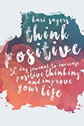 Think Positive: 30 Day Journal to Increase Positive Thinking and Improve Your Life Dramatically (The Inspired Life Series) (Volume 3)