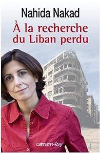 A la recherche du Liban perdu par Nahida Nakad