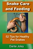 Snakes: Snake Care and Feeding: 52 Tips For Healthy Pet Snakes: Amazing Snake Facts and Information For New Snake Owners