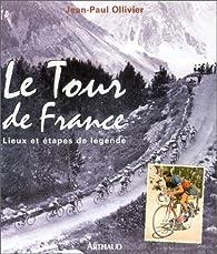 Le Tour de France : Lieux et étapes de légende par Jean-Paul Ollivier