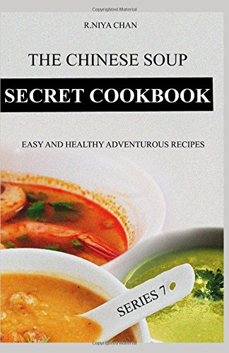 THE CHINESE SOUP SECRET COOKBOOK: EASY AND HEALTHY ADVENTUROUS RECIPES by R.Niya Chan
