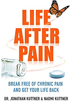 Life After Pain: Break Free of Chronic Pain and Get Your Life Back by [Kuttner, Dr Jonathan, Kuttner, Naomi]