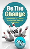 Be The Change: Learn To Control Your Action Results & Beliefs!: Change Mindset, Achieve Confidence, Overcome Anxiety & Fear, Self-Control, Self-Belief (Success, Goal setting, Achievement Book 0)