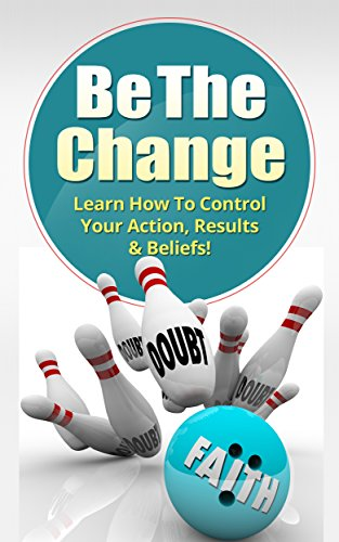 Be The Change: Learn To Control Your Action Results & Beliefs!: Change Mindset, Achieve Confidence, Overcome Anxiety & Fear, Self-Control, Self-Belief (Success, Goal setting, Achievement Book 0) (Business In Action Ebook)