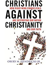 Christians Against Christianity: How Right-Wing Evangelicals Are Destroying Our Nation and Our Faith