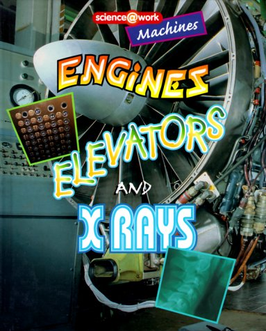 Machines: Engines, Elevators, and X Rays (Science @ Work)