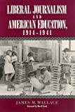 Liberal Journalism and American Education, 1914-1941, Wallace, James M., 0813516633