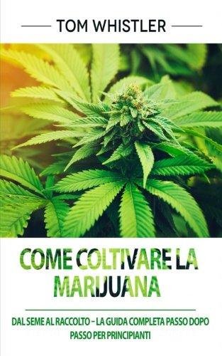 Come coltivare la Marijuana: Dal Seme al Raccolto – La Guida Completa Passo dopo Passo per Principianti (How to Grow Marijuana – Italian Edition)
