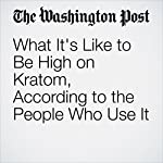 What It's Like to Be High on Kratom, According to the People Who Use It | Christopher Ingraham