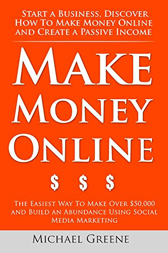 Make Money Online: Start A Business. Discover How to Make Money Online & Create a Passive Income. (Social Media Marketing, Affiliate Marketing, YouTube, Google, Facebook, Clickbank Book 1) -