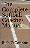 The Complete Softball Coaches Manual (Coaching Manuals Book 1)