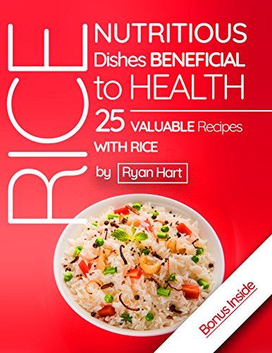 Rice - nutritious dishes beneficial to health. 25 valuable recipes with rice. by [Hart, Ryan]