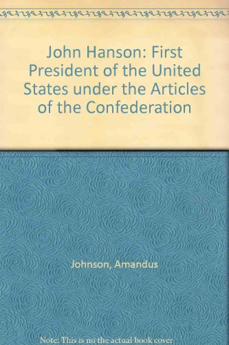 John Hanson: First President of the United States under the Articles of the Confederation (John Hanson First President Of The United States)