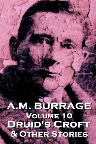 A.M. Burrage - Druid's Croft & Other Stories: Classics From The Master Of Horror (A.M. Burrage Classic Collection) (Volume 10)