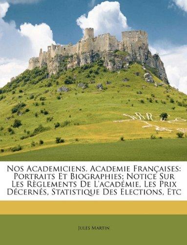 Read Online Nos Academiciens. Academie Françaises: Portraits Et Biographies; Notice Sur Les Règlements De L'académie, Les Prix Décernés, Statistique Des Elections, Etc ebook