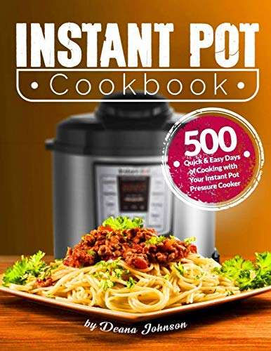 Instant Pot Cookbook: 500 Quick & Easy Days of Cooking with Your Instant Pot: Easy-to-Remember and Quick-to-Make Recipes for Advanced Users and Beginners: Instant Pot Mini Cookbook by Deana Johnson