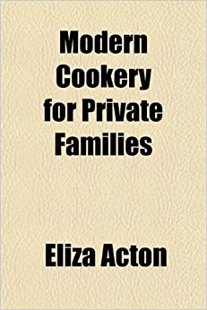 Modern Cookery for Private Families: Reduced to a System of Easy Practice, in a Series of Carefully Tested Receipts, in Which the Principles of Baron ... as Much as Possible Applied and Explained