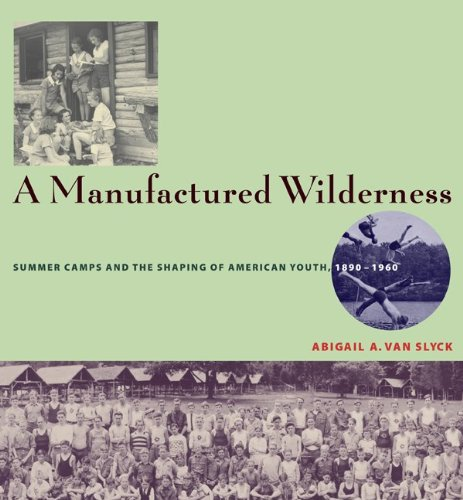 A Manufactured Wilderness: Summer Camps and the Shaping of American Youth, 1890–1960 (Architecture, Landscape and Amer Culture) PDF