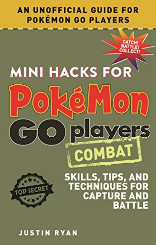 Mini Hacks for Pokémon GO Players: Combat: Skills, Tips, and Techniques for Capture and Battle (Combat Players)