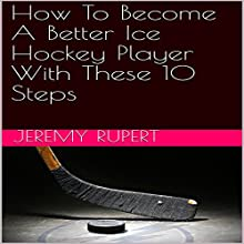 How to Become a Better Ice Hockey Player with These 10 Steps Audiobook by Jeremy Rupert Narrated by Joseph Mitchell