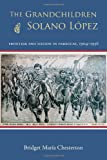 The Grandchildren of Solano López : Frontier and Nation in Paraguay, 1904- 1936, Chesterton, Bridget María, 0826353487