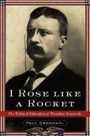Read Online I Rose Like a Rocket: The Political Education of Theodore Roosevelt PDF