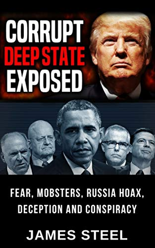 Corrupt Deep State Exposed: Fear, Mobsters, Russia Hoax, Deception And Conspiracy by [Steel, James ]